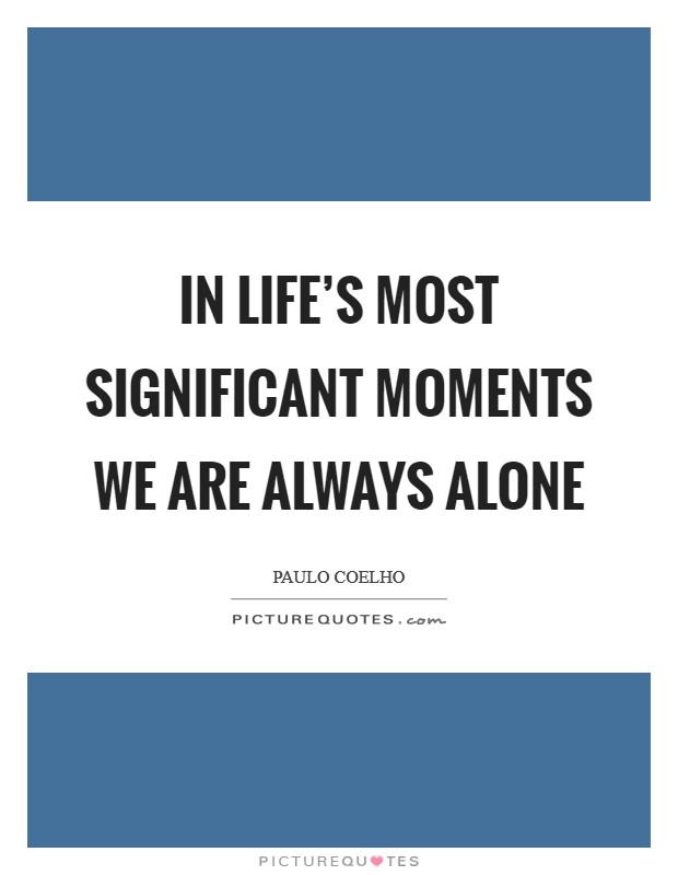 In life's most significant moments we are always alone Picture Quote #1