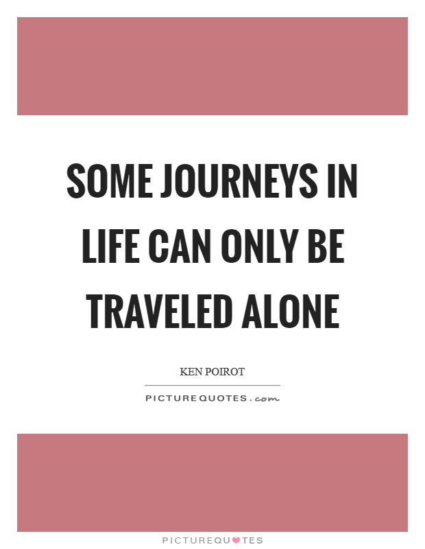 Some journeys in life can only be traveled alone Picture Quote #1