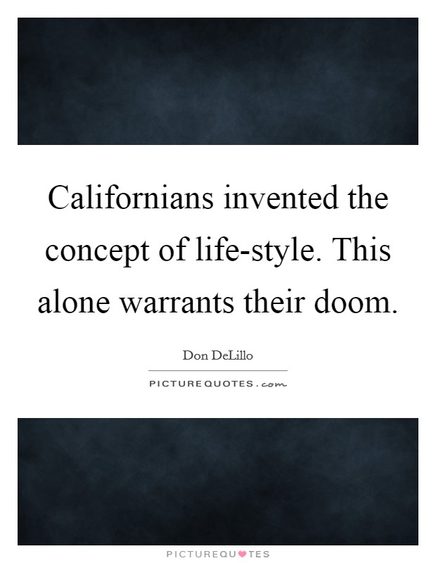 Californians invented the concept of life-style. This alone warrants their doom Picture Quote #1