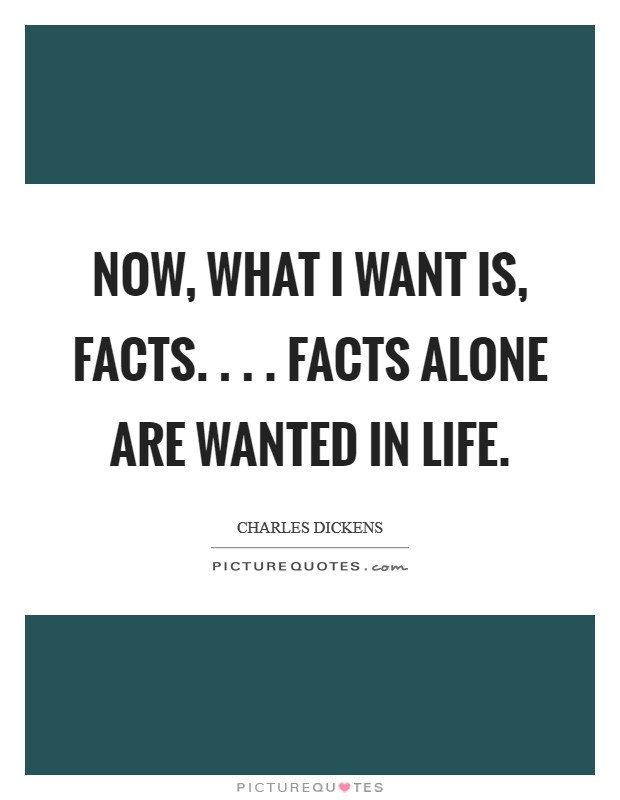 Now, what I want is, Facts. . . . Facts alone are wanted in life Picture Quote #1