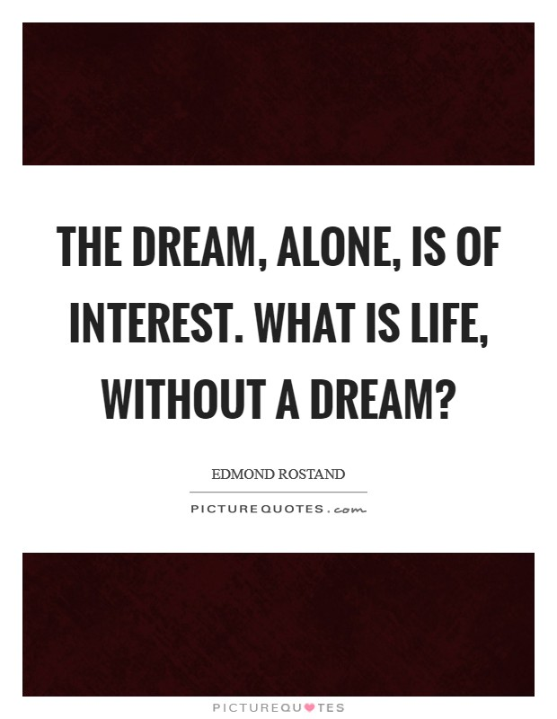 The dream, alone, is of interest. What is life, without a dream? Picture Quote #1