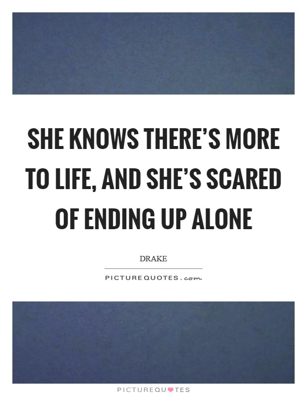 She knows there's more to life, and she's scared of ending up alone Picture Quote #1