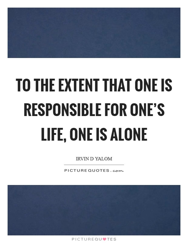 To the extent that one is responsible for one's life, one is alone Picture Quote #1