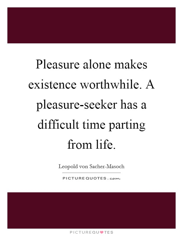 Pleasure alone makes existence worthwhile. A pleasure-seeker has a difficult time parting from life Picture Quote #1