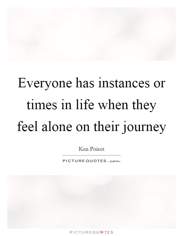 Everyone has instances or times in life when they feel alone on their journey Picture Quote #1