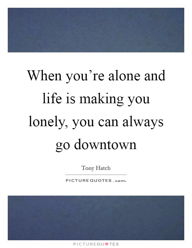 When you're alone and life is making you lonely, you can always go downtown Picture Quote #1