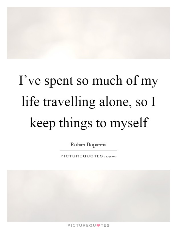 I've spent so much of my life travelling alone, so I keep things to myself Picture Quote #1