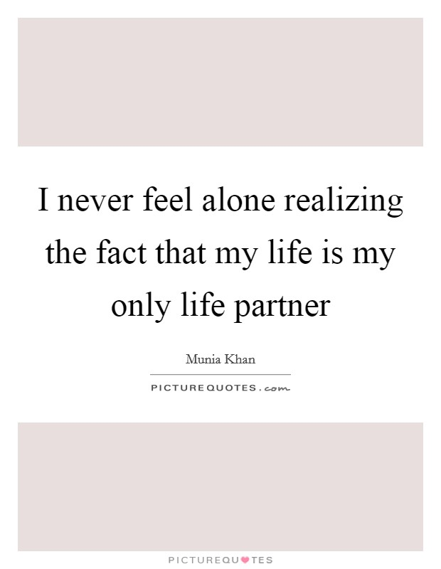 I never feel alone realizing the fact that my life is my only life partner Picture Quote #1
