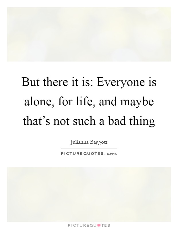 But there it is: Everyone is alone, for life, and maybe that's not such a bad thing Picture Quote #1