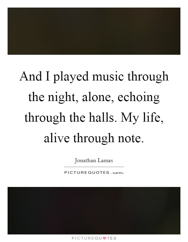 And I played music through the night, alone, echoing through the halls. My life, alive through note. Picture Quote #1