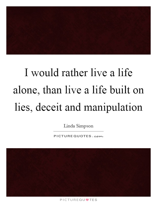 I would rather live a life alone, than live a life built on lies, deceit and manipulation Picture Quote #1