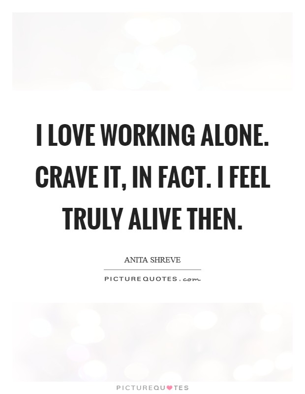 I love working alone. Crave it, in fact. I feel truly alive then Picture Quote #1