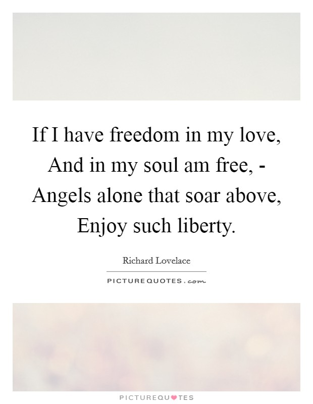 If I have freedom in my love, And in my soul am free, - Angels alone that soar above, Enjoy such liberty Picture Quote #1