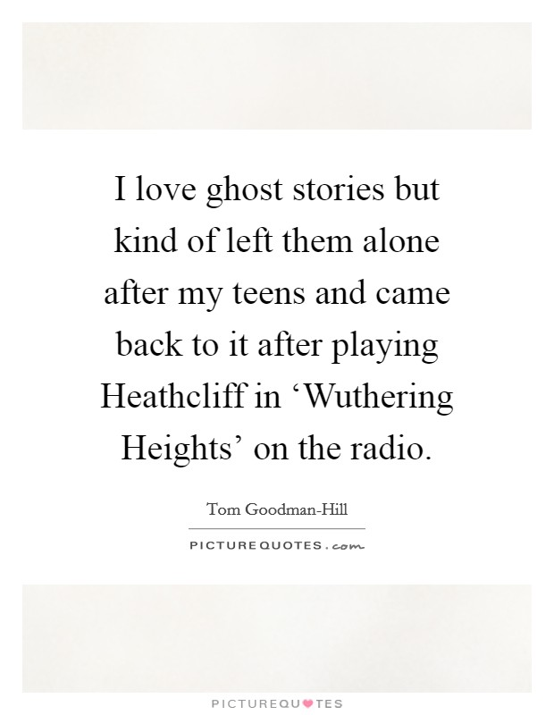 I love ghost stories but kind of left them alone after my teens and came back to it after playing Heathcliff in 'Wuthering Heights' on the radio Picture Quote #1