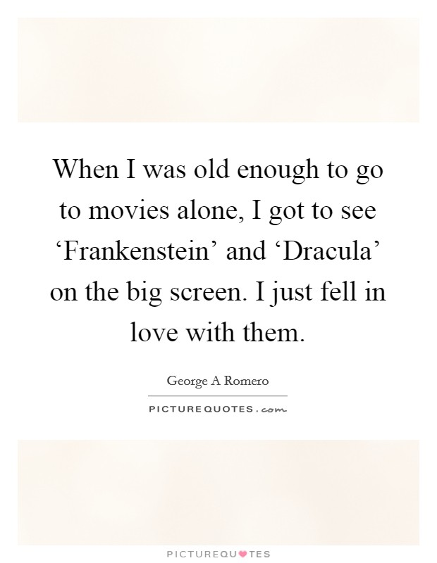 When I was old enough to go to movies alone, I got to see 'Frankenstein' and 'Dracula' on the big screen. I just fell in love with them Picture Quote #1