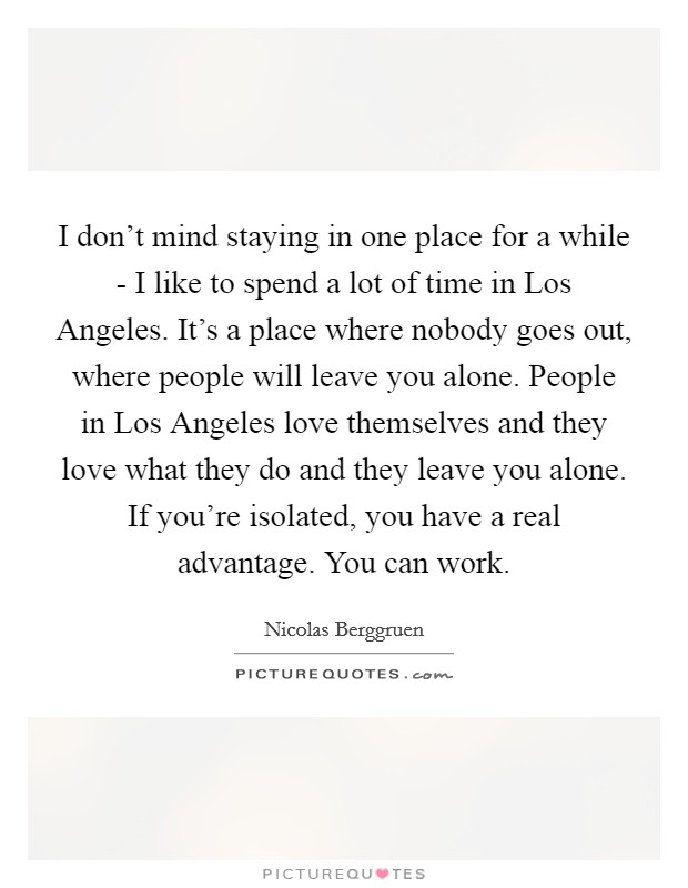 I don't mind staying in one place for a while - I like to spend a lot of time in Los Angeles. It's a place where nobody goes out, where people will leave you alone. People in Los Angeles love themselves and they love what they do and they leave you alone. If you're isolated, you have a real advantage. You can work Picture Quote #1