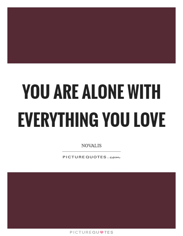 You are alone with everything you love Picture Quote #1