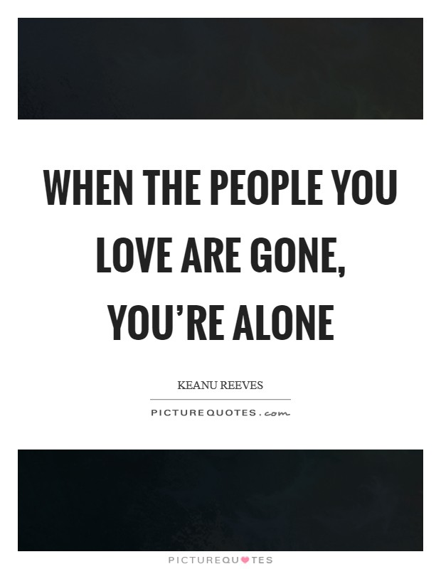 When the people you love are gone, you're alone Picture Quote #1