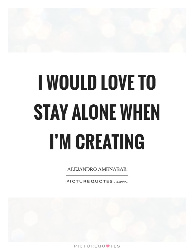 I would love to stay alone when I'm creating Picture Quote #1