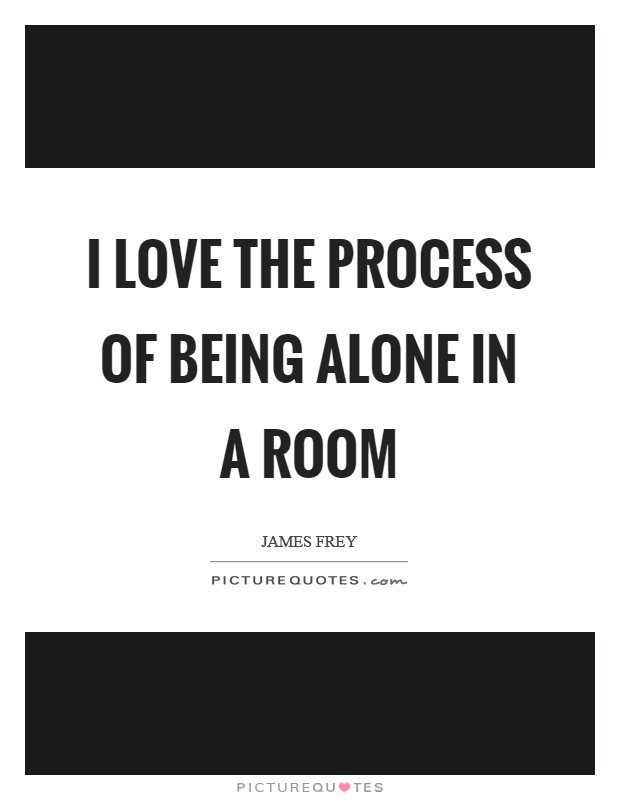 I love the process of being alone in a room Picture Quote #1