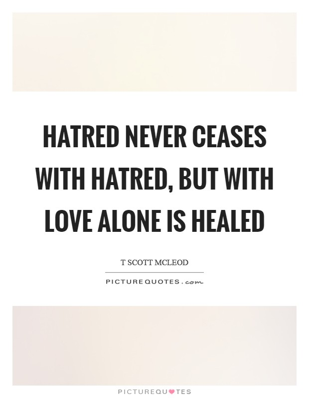 Hatred never ceases with hatred, but with love alone is healed Picture Quote #1