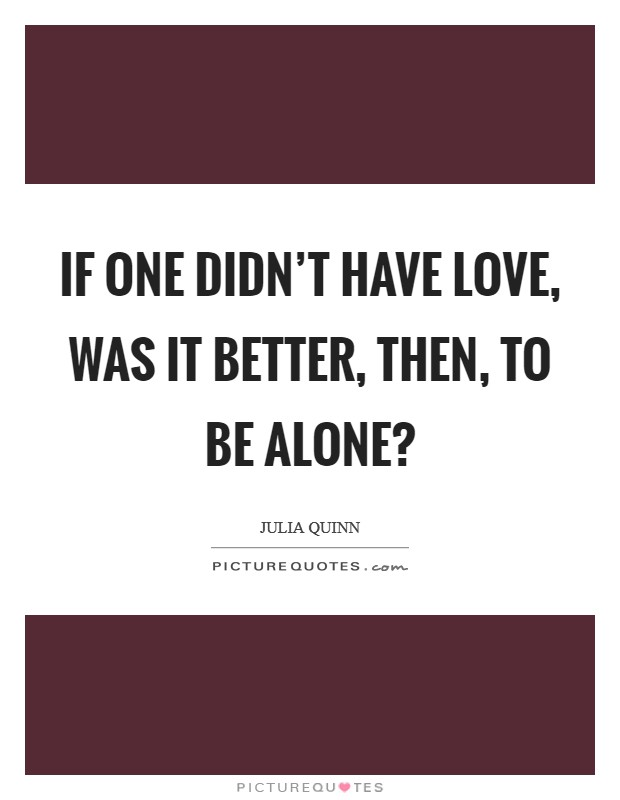 If one didn't have love, was it better, then, to be alone? Picture Quote #1