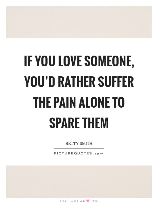 If you love someone, you'd rather suffer the pain alone to spare them Picture Quote #1
