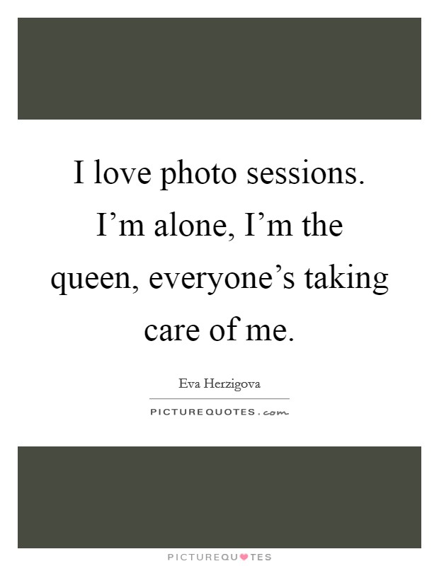 I love photo sessions. I'm alone, I'm the queen, everyone's taking care of me Picture Quote #1