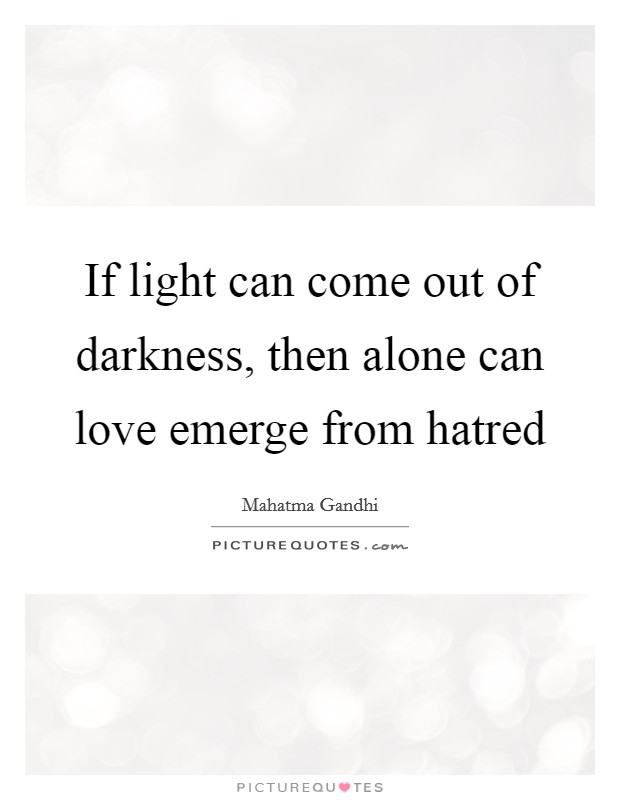 If light can come out of darkness, then alone can love emerge from hatred Picture Quote #1