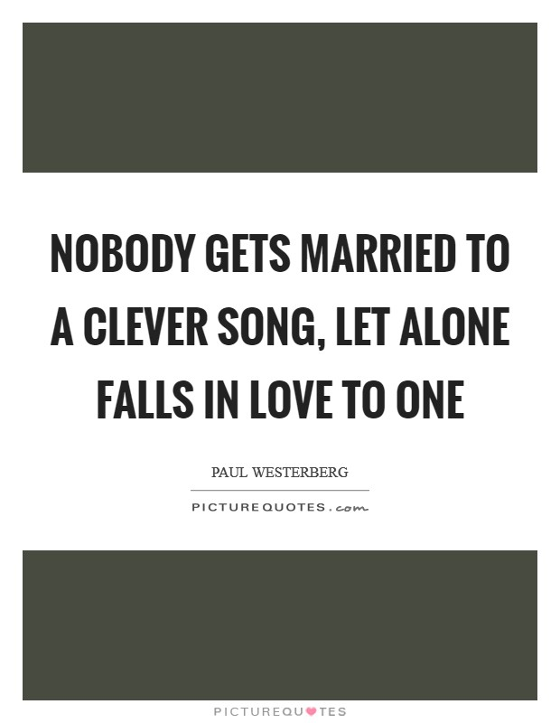 Nobody gets married to a clever song, let alone falls in love to one Picture Quote #1