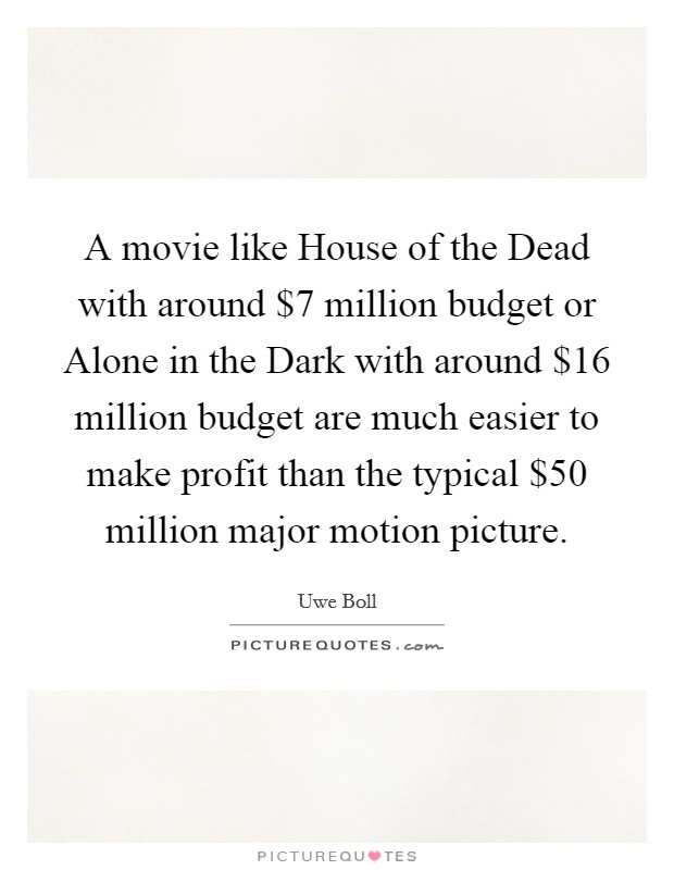 A movie like House of the Dead with around $7 million budget or Alone in the Dark with around $16 million budget are much easier to make profit than the typical $50 million major motion picture Picture Quote #1