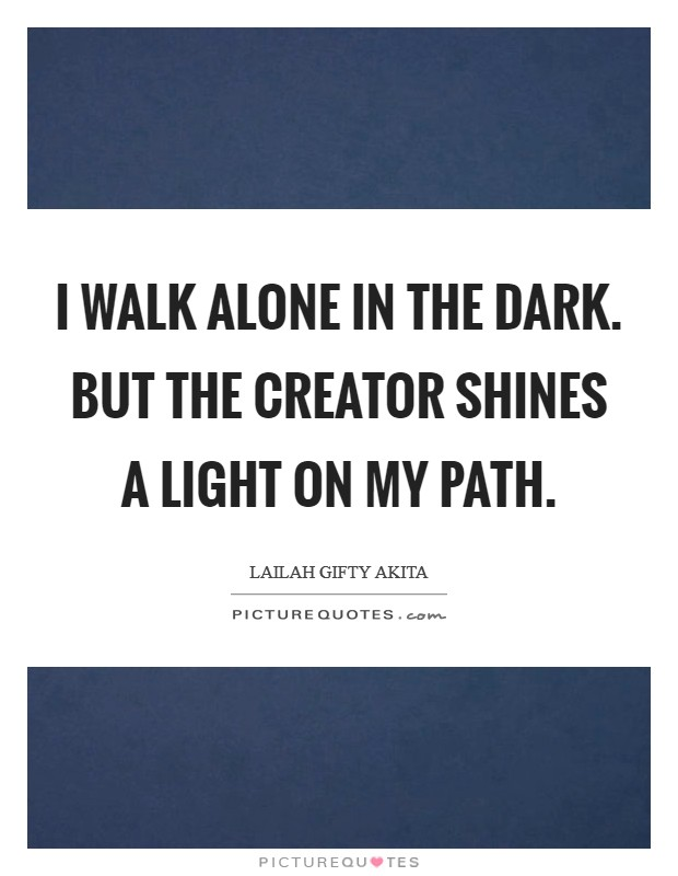 I walk alone in the dark. But the Creator shines a light on my path Picture Quote #1