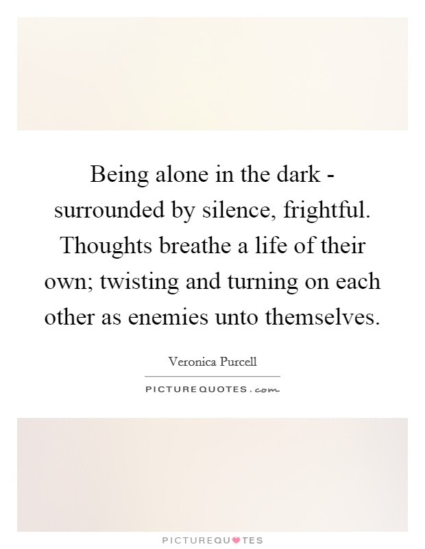 Being alone in the dark - surrounded by silence, frightful. Thoughts breathe a life of their own; twisting and turning on each other as enemies unto themselves Picture Quote #1
