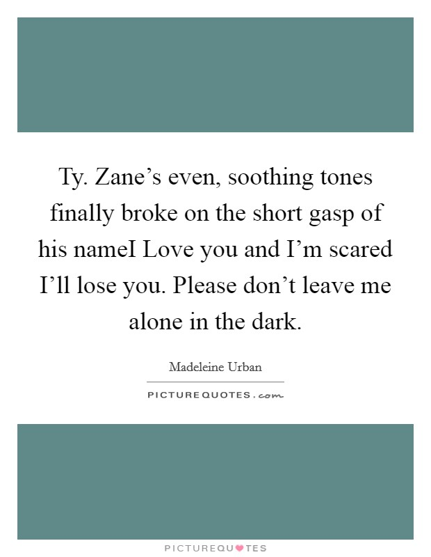 Ty. Zane's even, soothing tones finally broke on the short gasp of his nameI Love you and I'm scared I'll lose you. Please don't leave me alone in the dark Picture Quote #1