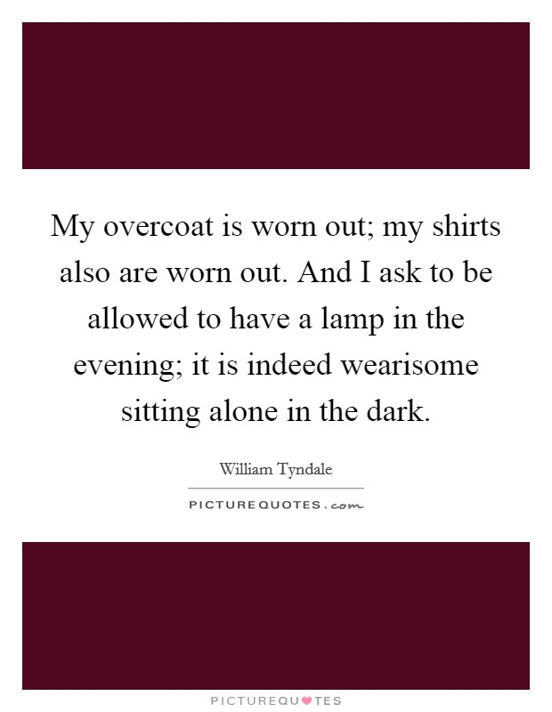 My overcoat is worn out; my shirts also are worn out. And I ask to be allowed to have a lamp in the evening; it is indeed wearisome sitting alone in the dark. Picture Quote #1