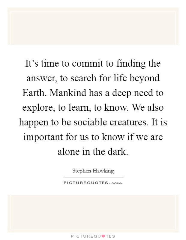 It's time to commit to finding the answer, to search for life beyond Earth. Mankind has a deep need to explore, to learn, to know. We also happen to be sociable creatures. It is important for us to know if we are alone in the dark Picture Quote #1