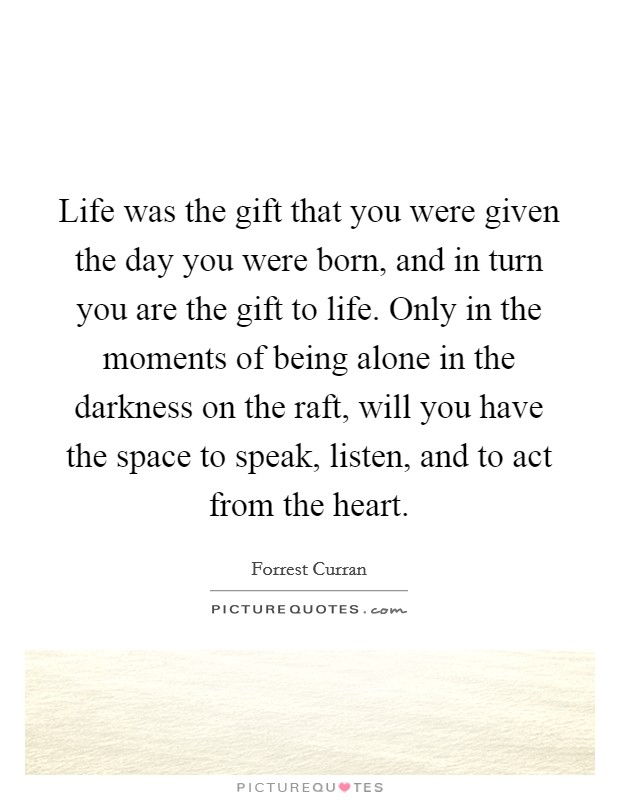 life was the gift that you were given the day you were born and
