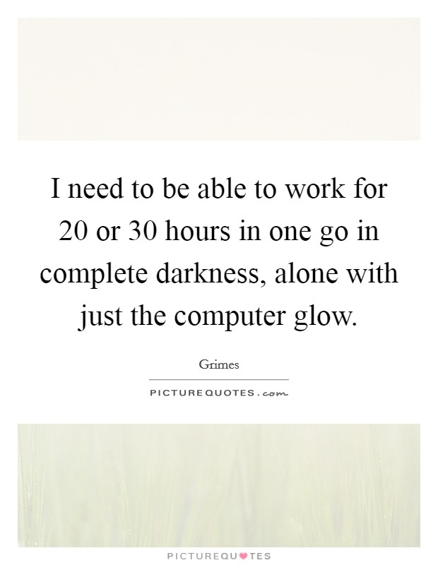 I need to be able to work for 20 or 30 hours in one go in complete darkness, alone with just the computer glow Picture Quote #1