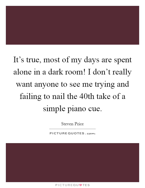 It's true, most of my days are spent alone in a dark room! I don't really want anyone to see me trying and failing to nail the 40th take of a simple piano cue Picture Quote #1