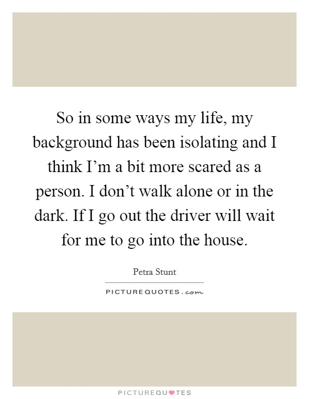 So in some ways my life, my background has been isolating and I think I'm a bit more scared as a person. I don't walk alone or in the dark. If I go out the driver will wait for me to go into the house Picture Quote #1