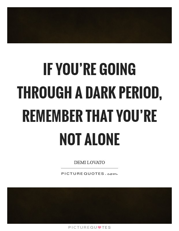 If you're going through a dark period, remember that you're not alone Picture Quote #1