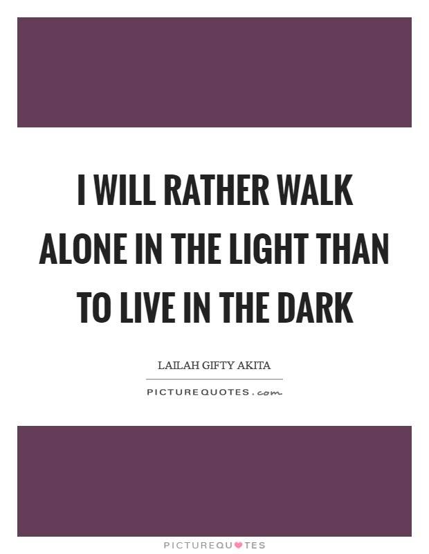 I will rather walk alone in the light than to live in the dark Picture Quote #1