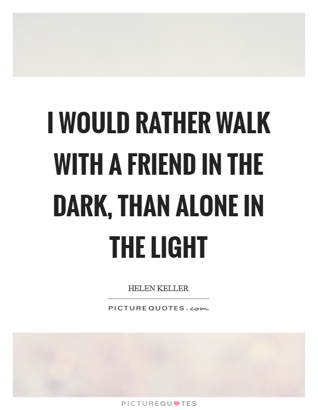 I would rather walk with a friend in the dark, than alone in the light Picture Quote #1