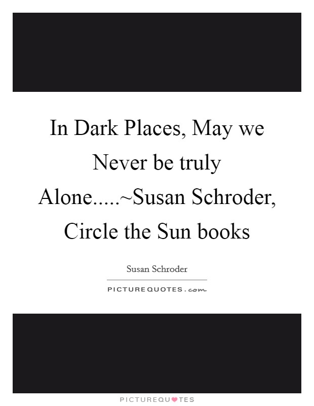 In Dark Places, May we Never be truly Alone.....~Susan Schroder, Circle the Sun books Picture Quote #1