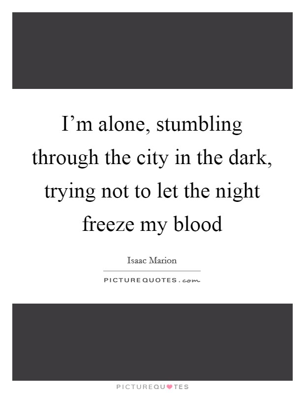 I'm alone, stumbling through the city in the dark, trying not to let the night freeze my blood Picture Quote #1