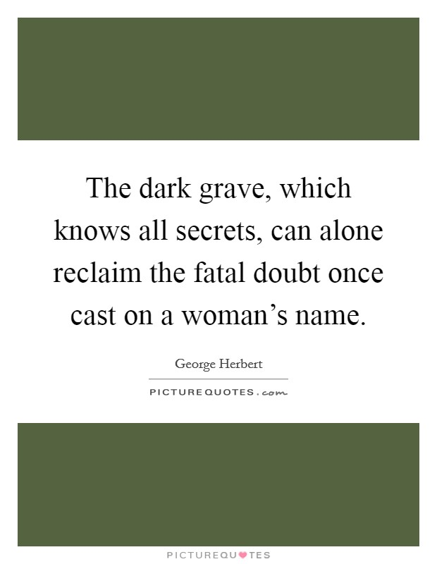 The dark grave, which knows all secrets, can alone reclaim the fatal doubt once cast on a woman's name Picture Quote #1