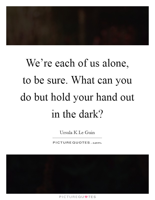 We're each of us alone, to be sure. What can you do but hold your hand out in the dark? Picture Quote #1