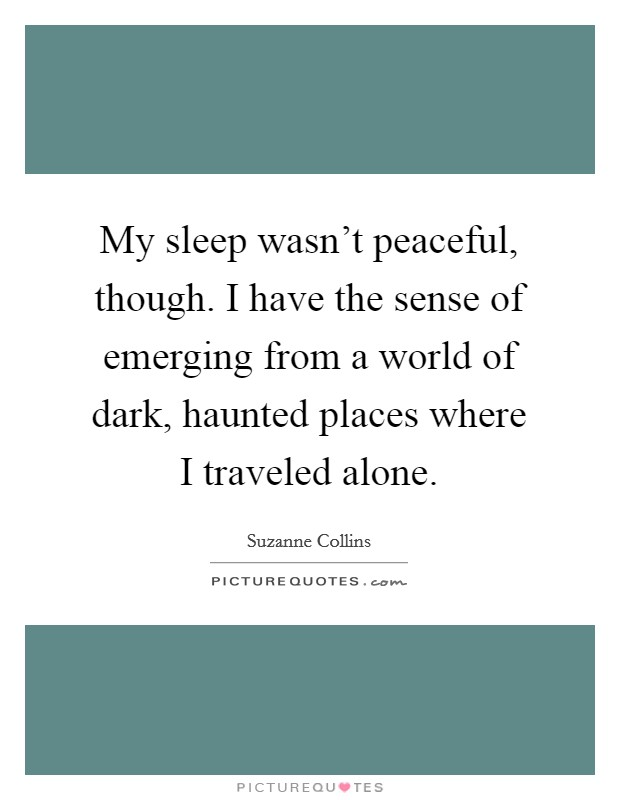 My sleep wasn't peaceful, though. I have the sense of emerging from a world of dark, haunted places where I traveled alone Picture Quote #1