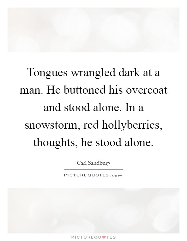 Tongues wrangled dark at a man. He buttoned his overcoat and stood alone. In a snowstorm, red hollyberries, thoughts, he stood alone Picture Quote #1