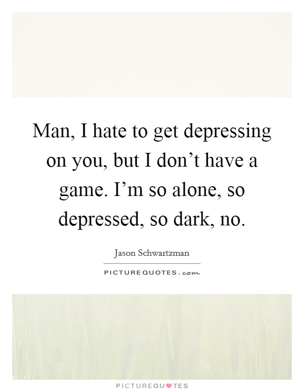 Man, I hate to get depressing on you, but I don't have a game. I'm so alone, so depressed, so dark, no Picture Quote #1